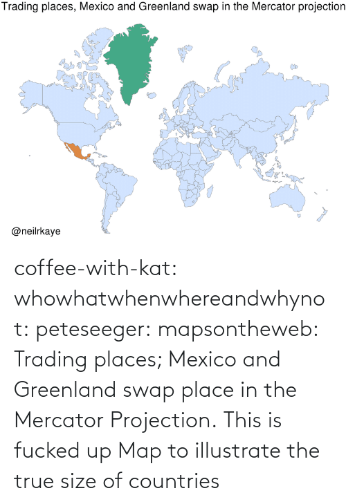 gif: coffee-with-kat:  whowhatwhenwhereandwhynot:  peteseeger:  mapsontheweb: Trading places; Mexico and Greenland swap place in the Mercator Projection.  This is fucked up   Map to illustrate the true size of countries