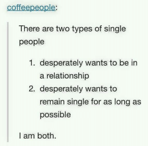 Dank, In a Relationship, and Single: coffeepeople:  There are two types of single  people  1. desperately wants to be in  a relationship  2. desperately wants to  remain single for as long as  possible  I am both.