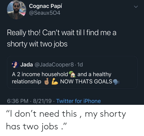 """Goals, Iphone, and Twitter: Cognac Papí  @Seaux504  Really tho! Can't wait til I find me a  shorty wit two jobs  Jada @JadaCooper8 1d  A 2 income householdand a healthy  relationship  NOW THATS GOALS  6:36 PM 8/21/19 Twitter for iPhone """"I don't need this , my shorty has two jobs ."""""""