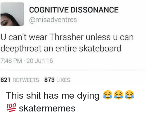Shit, Skateboarding, and Skate: COGNITIVE DISSONANCE  @misadventres  U can't wear Thrasher unless u can  deepthroat an entire skateboard  7:48 PM 20 Jun 16  821 RETWEETS 873 LIKES This shit has me dying 😂😂😂💯 skatermemes