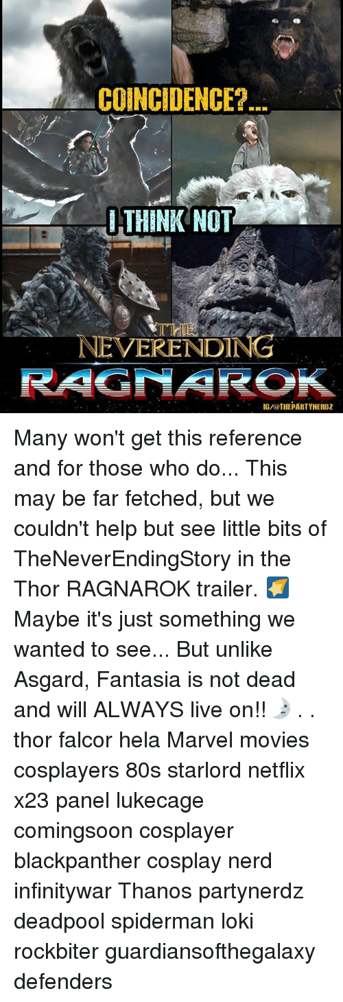 80s, Memes, and Movies: COINCIDENCE?  THINK NOT  THE  NEVERENDING  IG/@THEPARTYNERDZ Many won't get this reference and for those who do... This may be far fetched, but we couldn't help but see little bits of TheNeverEndingStory in the Thor RAGNAROK trailer. 🌠Maybe it's just something we wanted to see... But unlike Asgard, Fantasia is not dead and will ALWAYS live on!!🌛 . . thor falcor hela Marvel movies cosplayers 80s starlord netflix x23 panel lukecage comingsoon cosplayer blackpanther cosplay nerd infinitywar Thanos partynerdz deadpool spiderman loki rockbiter guardiansofthegalaxy defenders