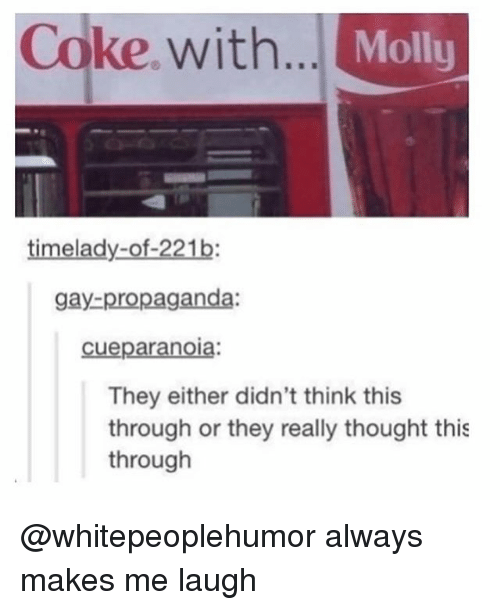 Memes, Molly, and Propaganda: Coke, with...  Molly  timelady-of-221b:  gay-propaganda:  cueparanoia:  They either didn't think this  through or they really thought this  through @whitepeoplehumor always makes me laugh