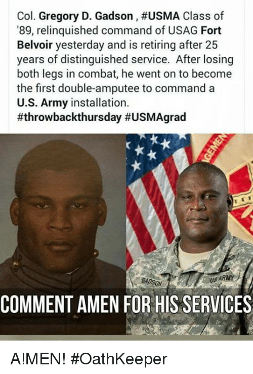Memes, Army, and 25 Years: Col. Gregory D. Gadson , #USMA Class of  89, relinquished command of USAG Fort  Belvoir yesterday and is retiring after 25  years of distinguished service. After losing  both legs in combat, he went on to become  the first double-amputee to commanda  U.S. Army installation.  #throwbackthursday #USMAgrad  US ARMY  COMMENT AMEN FOR HIS SERVICES A!MEN! #OathKeeper