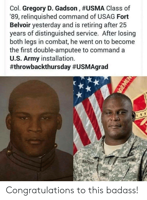 Commandeer: Col. Gregory D. Gadson , #USMA Class of  '89, relinquished command of USAG Fort  Belvoir yesterday and is retiring after 25  years of distinguished service. After losing  both legs in combat, he went on to become  the first double-amputee to command a  U.S. Army installation.  #throwbackthursday #USMAgrad  BADSON  US ARMY Congratulations to this badass!