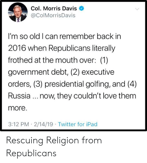 Ipad, Love, and Twitter: Col. Morris Davis  @ColMorrisDavis  I'm so old I can remember back in  2016 when Republicans literally  frothed at the mouth over: (1)  government debt, (2) executive  orders, (3) presidential golfing, and (4)  Russia.. now, they couldn't love them  more.  3:12 PM 2/14/19 Twitter for iPad Rescuing Religion from Republicans