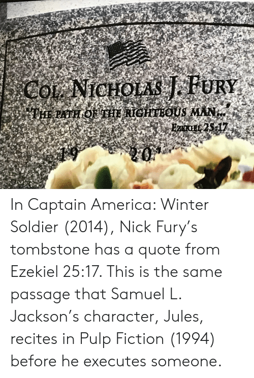 America, Pulp Fiction, and Samuel L. Jackson: CoL NICHOLAS FURY  PHE PATH OU THI RIGHTEOUS MAN  25 17 In Captain America: Winter Soldier (2014), Nick Fury's tombstone has a quote from Ezekiel 25:17. This is the same passage that Samuel L. Jackson's character, Jules, recites in Pulp Fiction (1994) before he executes someone.