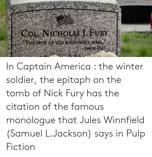 America, Jules Winnfield, and Pulp Fiction: COL NICHOLAS J. FURY  THE PATH OE THE RIGHTEOUS MAN  EzaxiEE 25-17 In Captain America : the winter soldier, the epitaph on the tomb of Nick Fury has the citation of the famous monologue that Jules Winnfield (Samuel L.Jackson) says in Pulp Fiction
