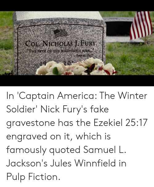 America, Fake, and Jules Winnfield: COL NICHOLAS J.FURY  THE PATHOF THE RIGHTEQUS MAN  EZZAKIEL 25-17  20 In 'Captain America: The Winter Soldier' Nick Fury's fake gravestone has the Ezekiel 25:17 engraved on it, which is famously quoted Samuel L. Jackson's Jules Winnfield in Pulp Fiction.