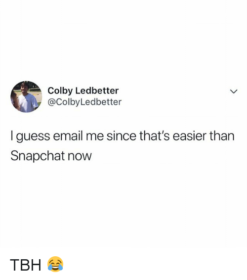 Snapchat, Tbh, and Email: Colby Ledbetter  @ColbyLedbetter  I guess email me since that's easier than  Snapchat now TBH 😂