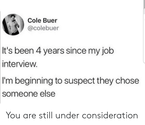 consideration: Cole Buer  @colebuer  It's been 4 years since my job  interview.  I'm beginning to suspect they chose  someone else You are still under consideration