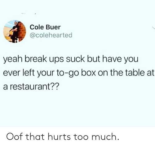 Dank, Too Much, and Ups: Cole Buer  @colehearted  yeah break ups suck but have you  ever left your to-go box on the table at  a restaurant?? Oof that hurts too much.
