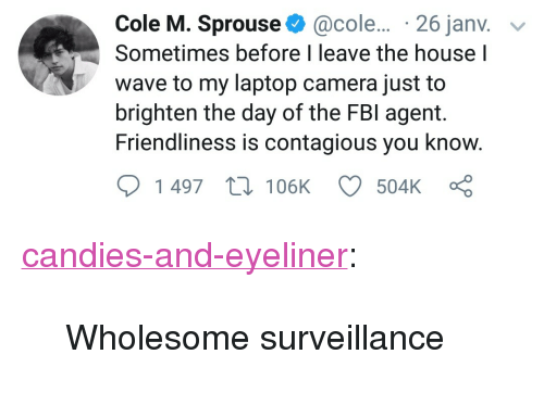 """Candies: Cole M. Sprouse@cole... 26 janv. v  Sometimes before I leave the house I  wave to my laptop camera just to  brighten the day of the FBI agent.  Friendliness is contagious you know  1497  105K  504K <p><a href=""""http://candies-and-eyeliner.tumblr.com/post/170723585928/wholesome-surveillance"""" class=""""tumblr_blog"""">candies-and-eyeliner</a>:</p>  <blockquote><p>Wholesome surveillance</p></blockquote>"""
