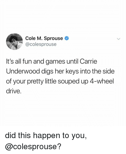 Drive, Games, and Relatable: Cole M. Sprouse  @colesprouse  It's all fun and games until Carrie  Underwood digs her keys into the side  of your pretty little souped up 4-wheel  drive. did this happen to you, @colesprouse?
