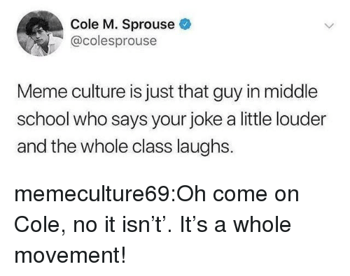 oh come on: Cole M. Sprouse  @colesprouse  Meme culture is just that guy in middle  school who says your joke a little louder  and the whole class laughs. memeculture69:Oh come on Cole, no it isn't'. It's a whole movement!