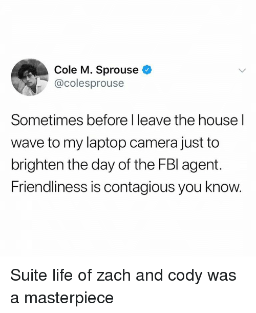 Life, Contagious, and Camera: Cole M. Sprouse  @colesprouse  Sometimes before I leave the house l  wave to my laptop camera just to  brighten the day of the FBl agent.  Friendliness is contagious you know. Suite life of zach and cody was a masterpiece