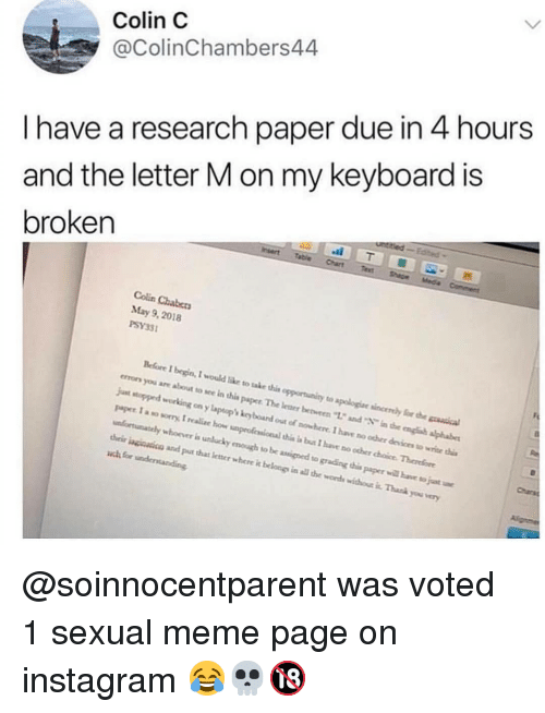 "Instagram, Meme, and Memes: Colin C  @ColinChambers44  I have a research paper due in 4 hours  and the letter M on my keyboard is  broken  Colin Chabers  May 9, 2018  PSY33  Before I begin, I would like to take this opportunity to apologiae sincenly for h  errors you are about to sce in this paper The leaer bevren ""12 and in the engh alphabe  jut stopped working on y laptop kcy board out of nowhere. I have no ocher devices to wrice i  paper I a so sorry, I realc how unproficsional this i bus I have no ocher choice Therefore  unfortunately whoover is unlucky emough to be assined to grading this paper will bave to juat  heir inginsicn and put that letner where it belongs in all te words withou it. Thask you very  Charsa @soinnocentparent was voted 1 sexual meme page on instagram 😂💀🔞"