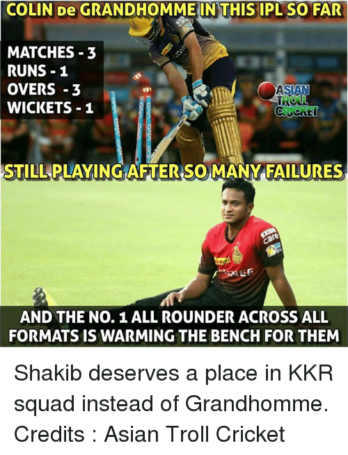 Asian, Memes, and Squad: COLIN De GRANDHOMME IN THIS IPL SO FAR  MATCHES 3  RUNS 1  OVERS-3  TROLL  WICKETS 1  STILL PLAYING AFTER SOMANY FAILURES  EF  AND THE No. 1 ALL ROUNDER ACROSS ALL  FORMATS IS WARMING THE BENCH FOR THEM Shakib deserves a place in KKR squad instead of Grandhomme.  Credits : Asian Troll Cricket