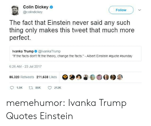 "Albert Einstein, Facts, and Tumblr: Colin Dickey  @colindickey  Follow  The fact that Einstein never said any such  thing only makes this tweet that much more  perfect.  Ivanka Trump@lvankaTrump  ""If the facts don't fit the theory, change the facts.""-Albert Einstein #quote #sunday  6:26 AM-23 Jul 2017  86,320 Retweets 211,638 Likes00  1.9K 86 212K memehumor:  Ivanka Trump Quotes Einstein"