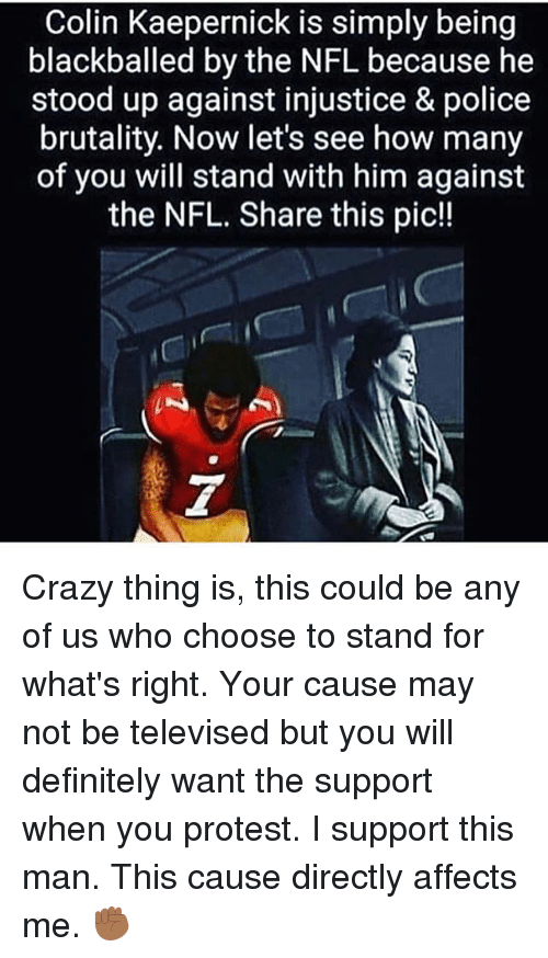Colin Kaepernick, Crazy, and Definitely: Colin Kaepernick is simply being  blackballed by the NFL because he  stood up against injustice & police  brutality. Now let's see how many  of you will stand with him against  the NFL. Share this pic!! Crazy thing is, this could be any of us who choose to stand for what's right. Your cause may not be televised but you will definitely want the support when you protest. I support this man. This cause directly affects me. ✊🏾