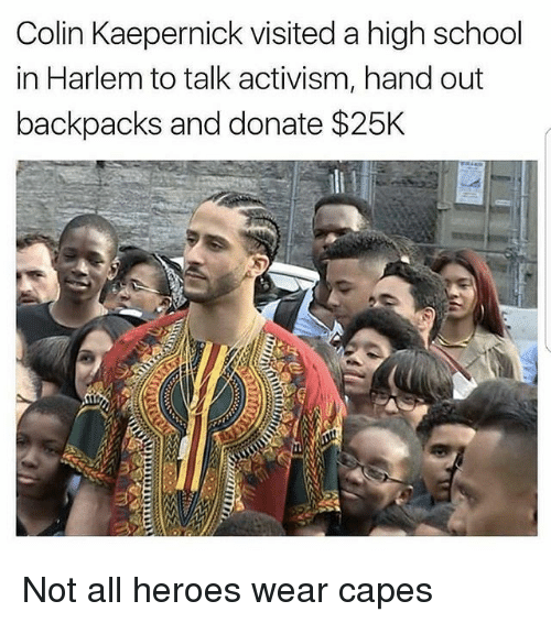 Colin Kaepernick, Memes, and School: Colin Kaepernick visited a high school  in Harlem to talk activism, hand out  backpacks and donate $25K Not all heroes wear capes