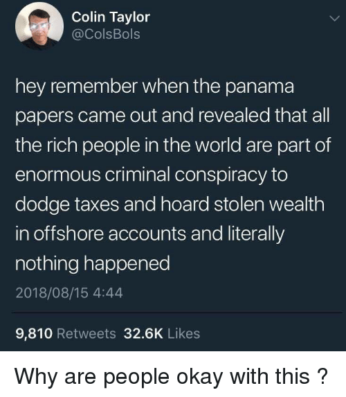 Hoard: Colin Taylor  @ColsBols  hey remember when the panama  papers came out and revealed that all  the rich people in the world are part of  enormous criminal conspiracy to  dodge taxes and hoard stolen wealth  in offshore accounts and literally  nothing happened  2018/08/15 4:44  9,810 Retweets 32.6K Likes Why are people okay with this ?