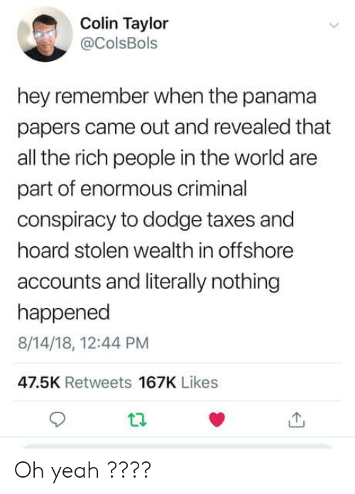 Hoard: Colin Taylor  @ColsBols  hey remember when the panama  papers came out and revealed that  all the rich people in the world are  part of enormous criminal  conspiracy to dodge taxes and  hoard stolen wealth in offshore  accounts and literally nothing  happened  8/14/18, 12:44 PM  47.5K Retweets 167K Likes Oh yeah ????