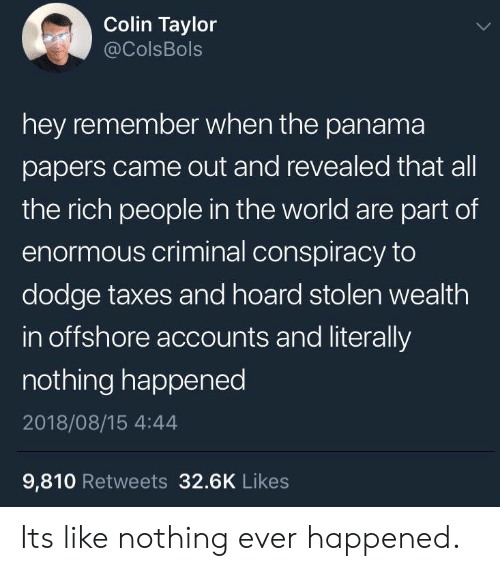 Hoard: Colin Taylor  @ColsBols  hey remember when the panama  papers came out and revealed that all  the rich people in the world are part of  enormous criminal conspiracy to  dodge taxes and hoard stolen wealth  in offshore accounts and literally  nothing happened  2018/08/15 4:44  9,810 Retweets 32.6K Likes Its like nothing ever happened.