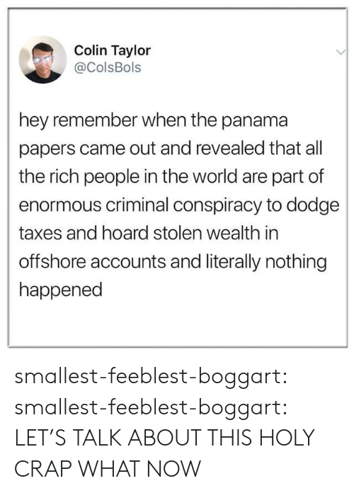 wealth: Colin Taylor  @ColsBols  hey remember when the panama  papers came out and revealed that all  the rich people in the world are part of  enormous criminal conspiracy to dodge  taxes and hoard stolen wealth in  offshore accounts and literally nothing  happened smallest-feeblest-boggart: smallest-feeblest-boggart: LET'S TALK ABOUT THIS HOLY CRAP WHAT NOW