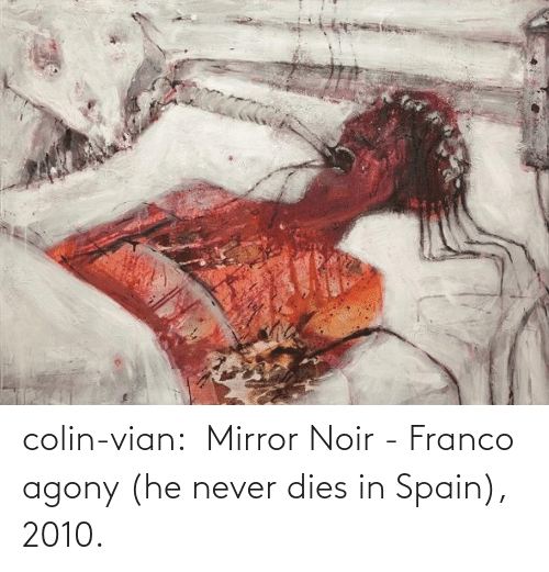 Dies: colin-vian:  Mirror Noir - Franco agony (he never dies in Spain), 2010.