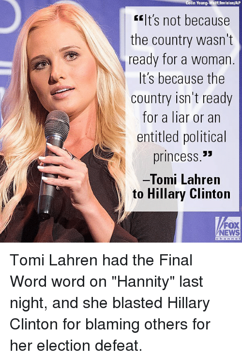 "Defeation: Colin Young-Wolff/ Invision/AP  lt's not because  the country wasn't  ready for a woman  t S because the  country isn't ready  for a liar or an  entitled political  princess.""  Tomi Lahren  to Hillary Clinton  FOX  NEWS Tomi Lahren had the Final Word word on ""Hannity"" last night, and she blasted Hillary Clinton for blaming others for her election defeat."