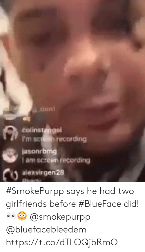 Girlfriends, Did, and  Two: colinstangel  I'm sc recording  jasonrbmg  am screen recording  alekvirgen28 #SmokePurpp says he had two girlfriends before #BlueFace did! 👀😳 @smokepurpp @bluefacebleedem https://t.co/dTLOQjbRmO