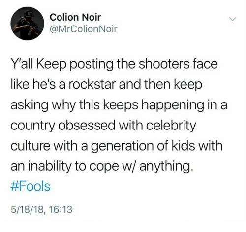 Memes, Shooters, and Kids: Colion Noir  @MrColionNoir  Y'all Keep posting the shooters face  like he's a rockstar and then keep  asking why this keeps happening in a  country obsessed with celebrity  culture with a generation of kids with  an inability to cope w/ anything.  #Fools  5/18/18, 16:13