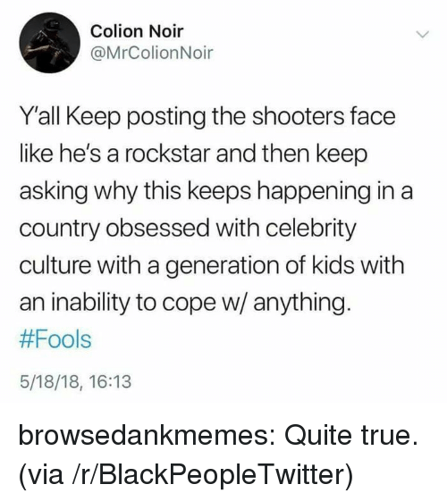 Blackpeopletwitter, Shooters, and True: Colion Noir  @MrColionNoir  Y'all Keep posting the shooters face  like he's a rockstar and then keep  asking why this keeps happening in a  country obsessed with celebrity  culture with a generation of kids with  an inability to cope w/ anything  #Fools  5/18/18, 16:13 browsedankmemes:  Quite true. (via /r/BlackPeopleTwitter)