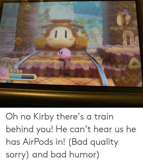 Bad, Sorry, and Train: COLKirby Oh no Kirby there's a train behind you! He can't hear us he has AirPods in! (Bad quality sorry) and bad humor)