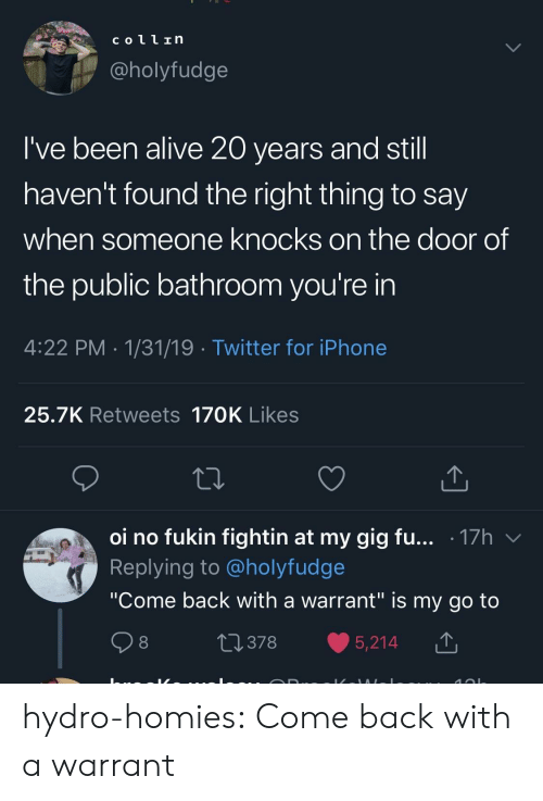 """20 Years: coll In  @holyfudge  I've been alive 20 years and stil  haven't found the right thing to say  when someone knocks on the door of  the public bathroom you're in  4:22 PM 1/31/19 Twitter for iPhone  25.7K Retweets 170K Likes  oi no fukin fightin at my gig fu... .17h v  Replying to @holyfudge  """"Come back with a warrant"""" is my go to  0378 5,214 T hydro-homies:  Come back with a warrant"""