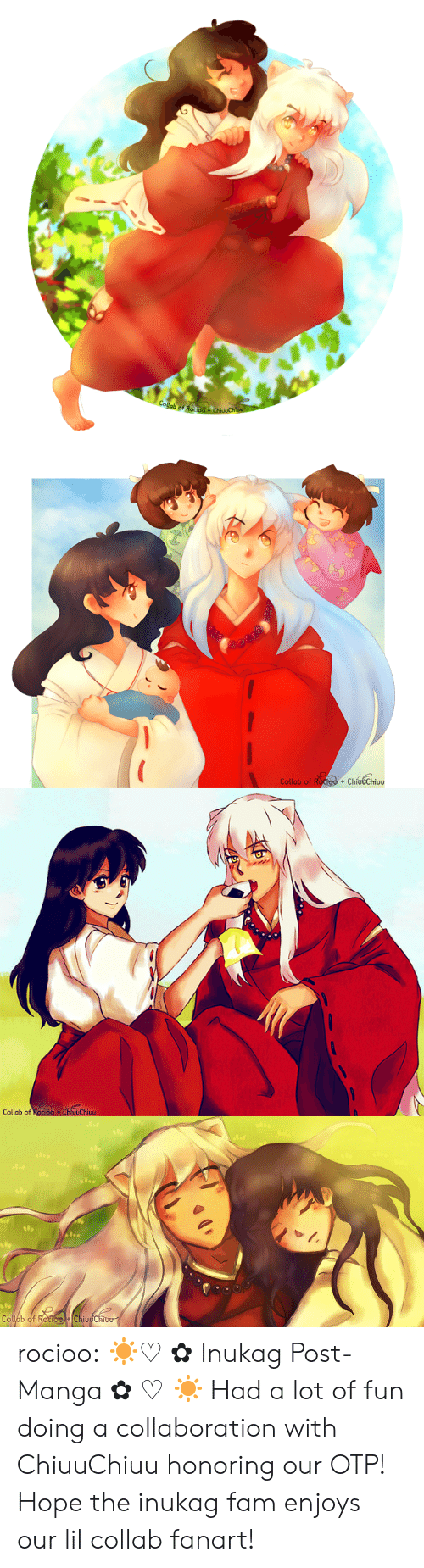 Enjoys: Collab of Roo  ChivuChi   Collab of Roctoo + ChíudChiuu  +   Collab of Rocioo ChluuChiuu   Op  Collab of RocioChiuuChiou rocioo:  ☀♡ ✿ Inukag Post-Manga ✿ ♡ ☀ Had a lot of fun doing a collaboration with ChiuuChiuu honoring our OTP! Hope the inukag fam enjoys our lil collab fanart!