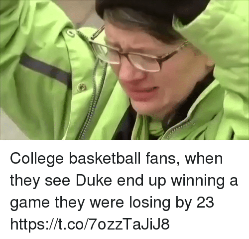 Basketball, College, and College Basketball: College basketball fans, when they see Duke end up winning a game they were losing by 23 https://t.co/7ozzTaJiJ8