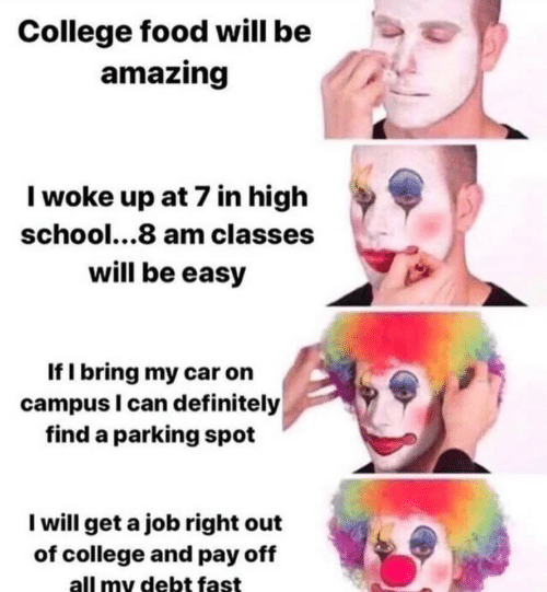 College, Definitely, and Food: College food will be  amazing  Iwoke up at 7 in high  school...8 am classes  will be easy  If I bring my car on  campus I can definitely  find a parking spot  I will get a job right out  of college and pay off  all my debt fast