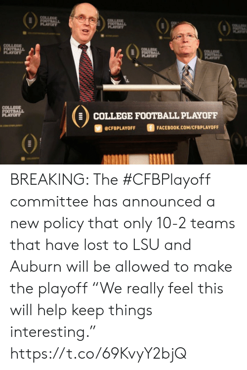 "College, College Football, and Facebook: COLLEGE  FOOTBALL  PLAYOFY  COLLEGE  FOOTBALL  OF  OTE  AY  COLLEGE  FOOTBALL  PLAYOFT  COLLEE  FOOTBALL  PLAYOF  OTALL  PLAYT  COLL  COLLEGE  FOOTBALL  PLAYOFF  COLLEGE FOOTBALL PLAYOFF  ciwerana  FACEBOOK.COM/CFBPLAYOFF  @CFBPLAYOFF BREAKING: The #CFBPlayoff committee has announced a new policy that only 10-2 teams that have lost to LSU and Auburn will be allowed to make the playoff   ""We really feel this will help keep things interesting."" https://t.co/69KvyY2bjQ"