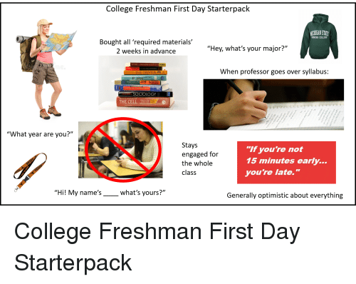 "College, Starter Packs, and American: College Freshman First Day Starterpack  ICHIGAN STAT  HONORS COLLEGE  Bought all 'required materials'  2 weeks in advance  ""Hey, what's your major?""  USED  When professor goes over syllabus:  Traditions & En  MA  AMERICAN GOVERNMENT  OCIOLOGY  THE CELLe  Alberts Bray  Lewis Raff  USED  SAVES  ""What year are you?""  Stays  engaged for  the whole  class  ""If you're not  15 minutes early...  you're late.""  ""Hi! My name's  what's yours?""  )D  Generally optimistic about everything"
