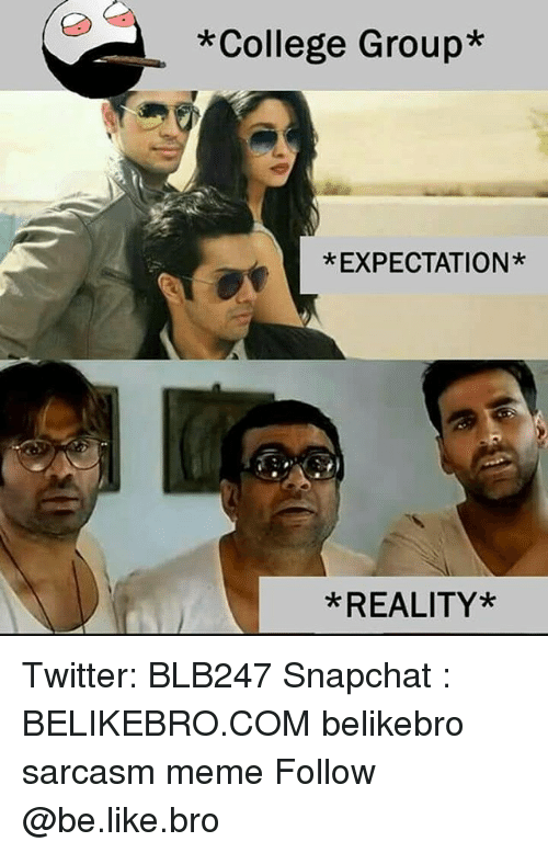 Be Like, College, and Meme: *College Group*  *EXPECTATION*  *REALITY* Twitter: BLB247 Snapchat : BELIKEBRO.COM belikebro sarcasm meme Follow @be.like.bro