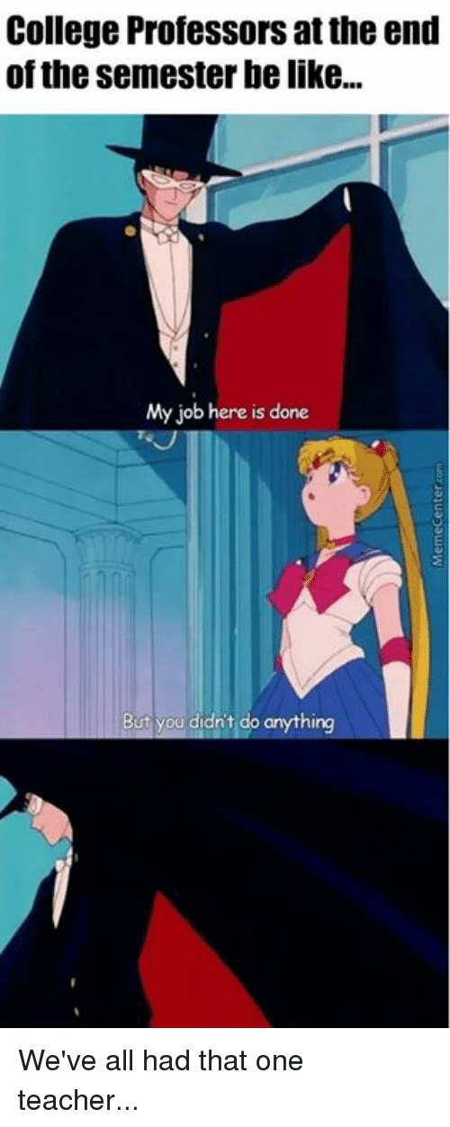 College, Memes, and Jobs: College Professors at the end  of the Semester be like...  My job here is done  But ou didn't do anything We've all had that one teacher...