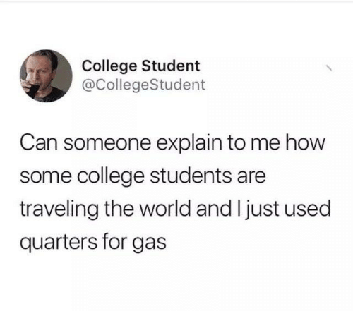 traveling: College Student  @CollegeStudent  Can someone explain to me how  some college students are  traveling the world and I just used  quarters for gas
