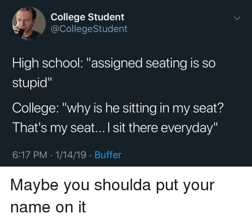 "College, School, and Student: College Student  @CollegeStudent  High school: ""assigned seating is so  stupid""  College: ""why is he sitting in my seat?  That's my seat...I sit there everyday""  6:17 PM 1/14/19 Buffer Maybe you shoulda put your name on it"