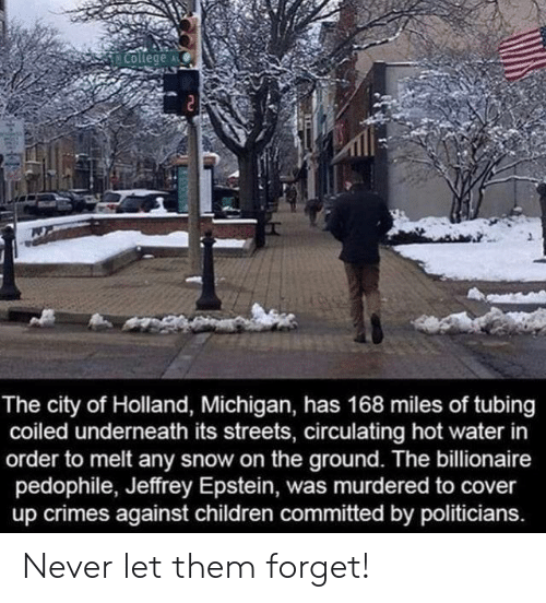 Children, College, and Streets: College  The city of Holland, Michigan, has 168 miles of tubing  coiled underneath its streets, circulating hot water in  order to melt any snow on the ground. The billionaire  pedophile, Jeffrey Epstein, was murdered to cover  up crimes against children committed by politicians. Never let them forget!