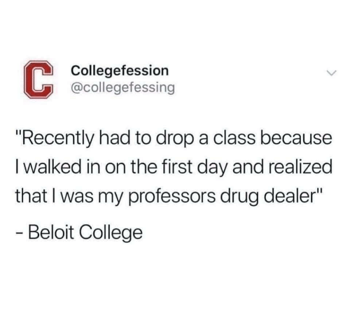 """College, Drug Dealer, and Drug: Collegefession  @collegefessing  """"Recently had to drop a class because  I walked in on the first day and realized  that I was my professors drug dealer""""  Beloit College"""