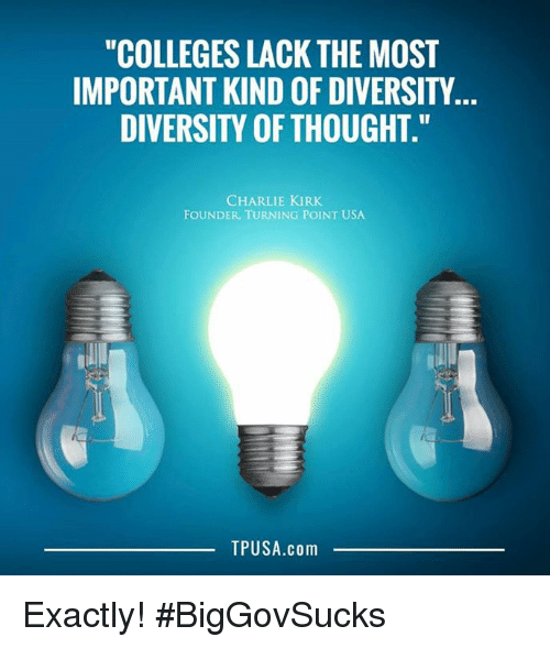 """Charlie, Memes, and Diversity: """"COLLEGES LACK THE MOST  IMPORTANT KIND OF DIVERSITY.  DIVERSITY OF THOUGHT.  CHARLIE KIRK  FOUNDER, TURNING POINT USA  TPUSA.com Exactly! #BigGovSucks"""