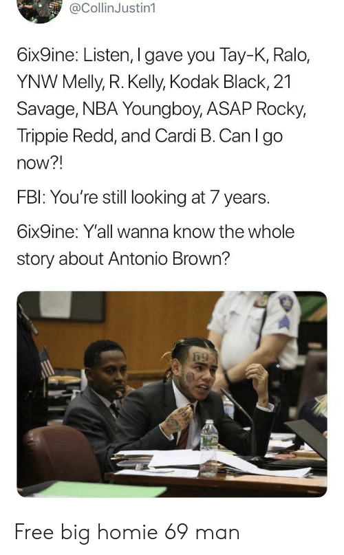 Wanna Know: @CollinJustin1  6ix9ine: Listen, I gave you Tay-K, Ralo,  YNW Melly, R. Kelly, Kodak Black, 21  Savage, NBA Youngboy, ASAP Rocky,  Trippie Redd, and Cardi B. Can I go  now?!  FBI: You're still looking at 7 years.  6ix9ine: Y'all wanna know the whole  story about Antonio Brown? Free big homie 69 man
