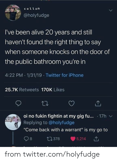 """Alive, Dank, and Iphone: collrη  @holyfudge  I've been alive 20 years and still  haven't found the right thing to say  when someone knocks on the door of  the public bathroom you're in  4:22 PM 1/31/19 Twitter for iPhone  25.7K Retweets 170K Likes  oi no fukin fightin at my gig fu... 17h  Replying to@holyfudge  """"Come back with a warrant"""" is my go to  t1378  8  5,214 from twitter.com/holyfudge"""