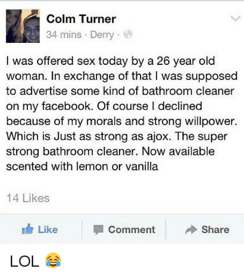 womanizer: Colm Turner  34 mins . Derry .  I was offered sex today by a 26 year old  woman. In exchange of that I was supposed  to advertise some kind of bathroom cleaner  on my facebook. Of course l declined  because of my morals and strong willpower.  Which is Just as strong as ajox. The super  strong bathroom cleaner. Now available  scented with lemon or vanilla  14 Likes  Like  Comment  Share LOL 😂